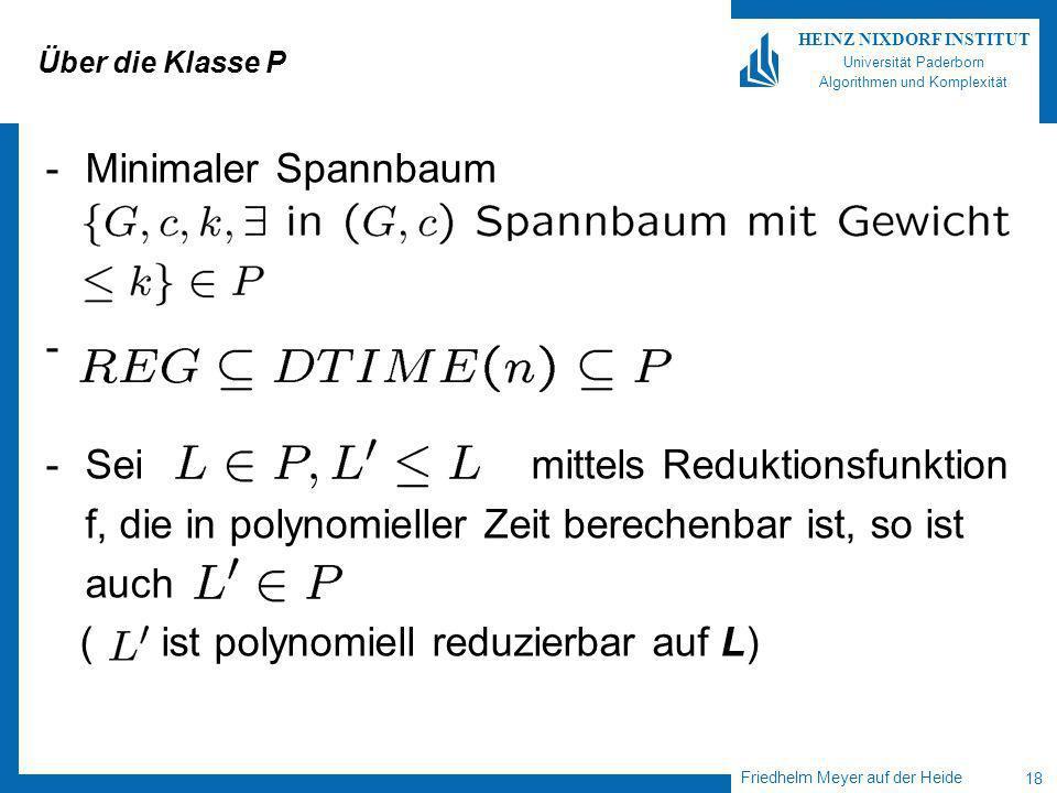 Friedhelm Meyer auf der Heide 18 HEINZ NIXDORF INSTITUT Universität Paderborn Algorithmen und Komplexität Über die Klasse P -Minimaler Spannbaum - -Sei mittels Reduktionsfunktion f, die in polynomieller Zeit berechenbar ist, so ist auch ( ist polynomiell reduzierbar auf L)