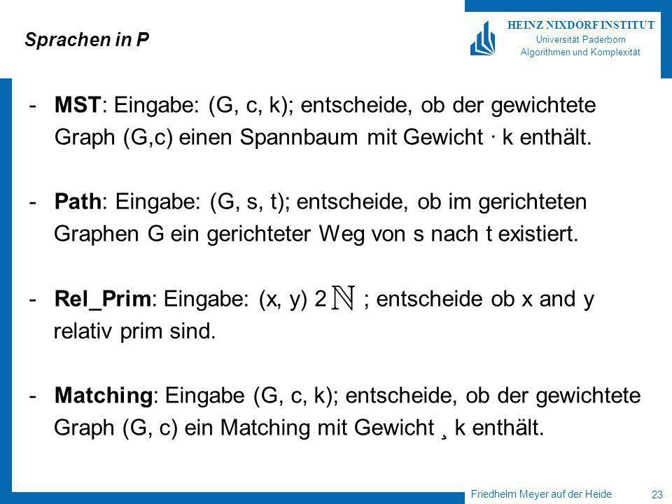 Friedhelm Meyer auf der Heide 23 HEINZ NIXDORF INSTITUT Universität Paderborn Algorithmen und Komplexität Sprachen in P -MST: Eingabe: (G, c, k); entscheide, ob der gewichtete Graph (G,c) einen Spannbaum mit Gewicht · k enthält.