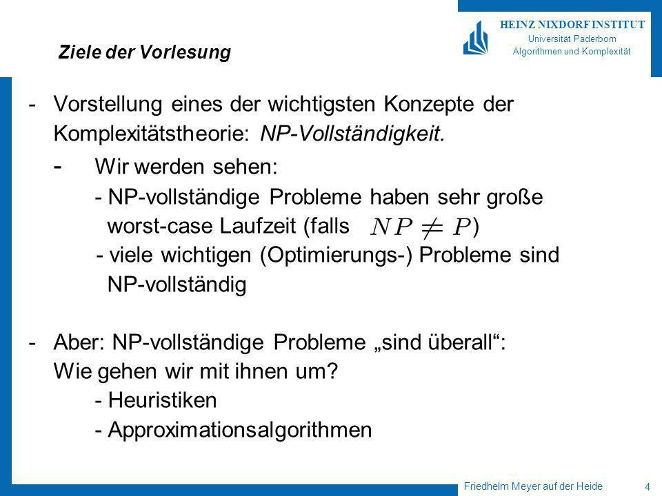 Friedhelm Meyer auf der Heide 4 HEINZ NIXDORF INSTITUT Universität Paderborn Algorithmen und Komplexität Ziele der Vorlesung -Vorstellung eines der wichtigsten Konzepte der Komplexitätstheorie: NP-Vollständigkeit.