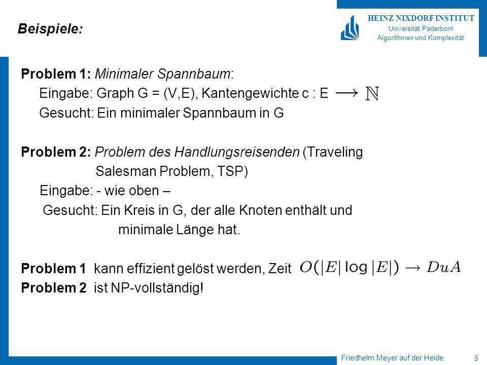 Friedhelm Meyer auf der Heide 5 HEINZ NIXDORF INSTITUT Universität Paderborn Algorithmen und Komplexität Beispiele: Problem 1: Minimaler Spannbaum: Eingabe: Graph G = (V,E), Kantengewichte c : E Gesucht: Ein minimaler Spannbaum in G Problem 2: Problem des Handlungsreisenden (Traveling Salesman Problem, TSP) Eingabe: - wie oben – Gesucht: Ein Kreis in G, der alle Knoten enthält und minimale Länge hat.