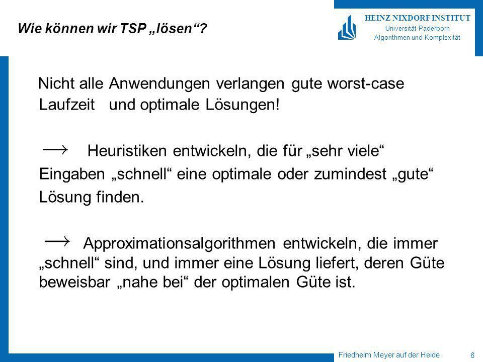 Friedhelm Meyer auf der Heide 6 HEINZ NIXDORF INSTITUT Universität Paderborn Algorithmen und Komplexität Wie können wir TSP lösen.