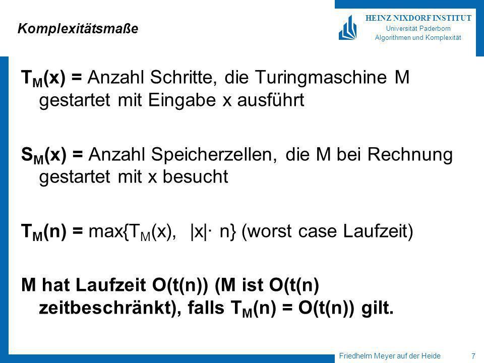 Friedhelm Meyer auf der Heide 7 HEINZ NIXDORF INSTITUT Universität Paderborn Algorithmen und Komplexität Komplexitätsmaße T M (x) = Anzahl Schritte, die Turingmaschine M gestartet mit Eingabe x ausführt S M (x) = Anzahl Speicherzellen, die M bei Rechnung gestartet mit x besucht T M (n) = max{T M (x), |x|· n} (worst case Laufzeit) M hat Laufzeit O(t(n)) (M ist O(t(n) zeitbeschränkt), falls T M (n) = O(t(n)) gilt.