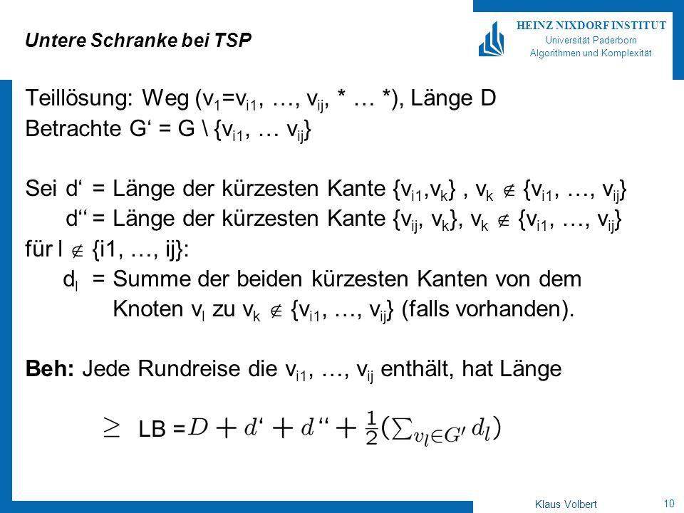 10 HEINZ NIXDORF INSTITUT Universität Paderborn Algorithmen und Komplexität Klaus Volbert Untere Schranke bei TSP Teillösung: Weg (v 1 =v i1, …, v ij, * … *), Länge D Betrachte G = G \ {v i1, … v ij } Seid=Länge der kürzesten Kante {v i1,v k }, v k {v i1, …, v ij } d=Länge der kürzesten Kante {v ij, v k }, v k {v i1, …, v ij } für l {i1, …, ij}: d l =Summe der beiden kürzesten Kanten von dem Knoten v l zu v k {v i1, …, v ij } (falls vorhanden).