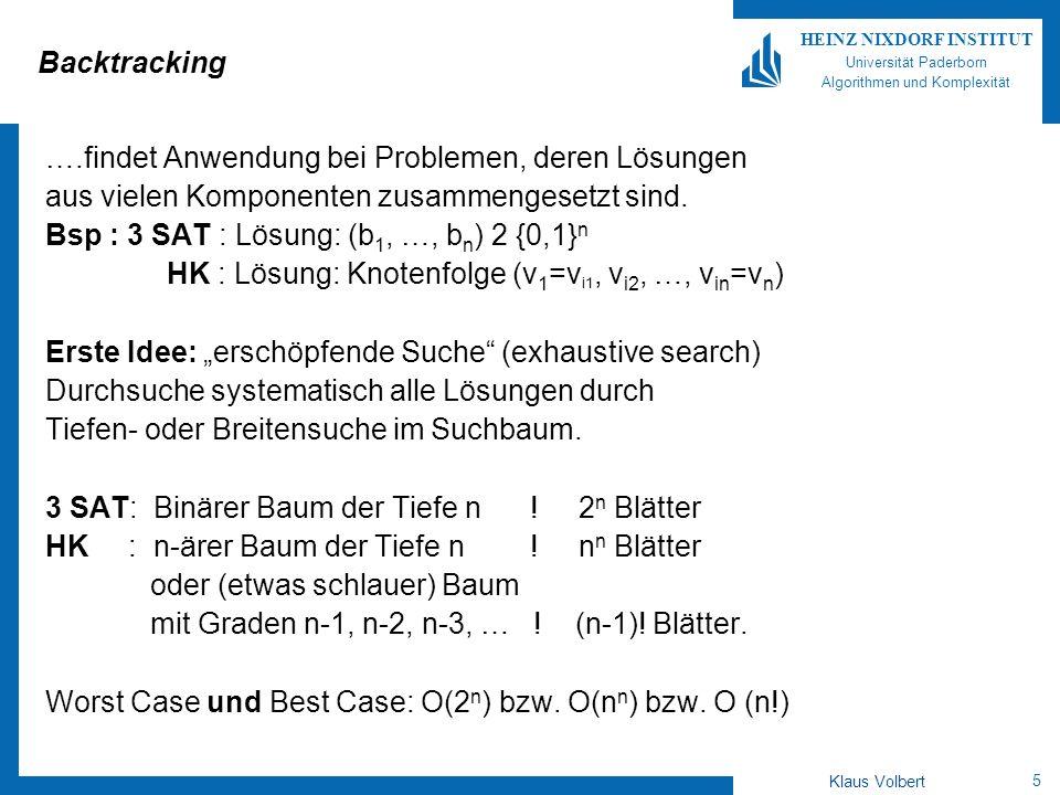 6 HEINZ NIXDORF INSTITUT Universität Paderborn Algorithmen und Komplexität Klaus Volbert Idee des Backtracking Führe Tiefensuche aus, versuche frühzeitig an einem Knoten zu erkennen, ob unter ihm noch eine zulässige Lösung liegt, d.h.: ob die durch den Knoten beschriebene Teillösung zur Gesamtlösung vervollständigt werden kann.