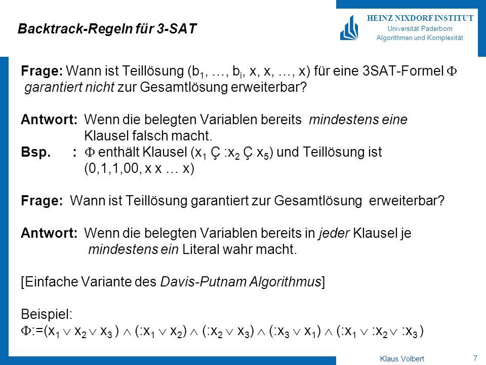 7 HEINZ NIXDORF INSTITUT Universität Paderborn Algorithmen und Komplexität Klaus Volbert Backtrack-Regeln für 3-SAT Frage: Wann ist Teillösung (b 1, …, b i, x, x, …, x) für eine 3SAT-Formel garantiert nicht zur Gesamtlösung erweiterbar.