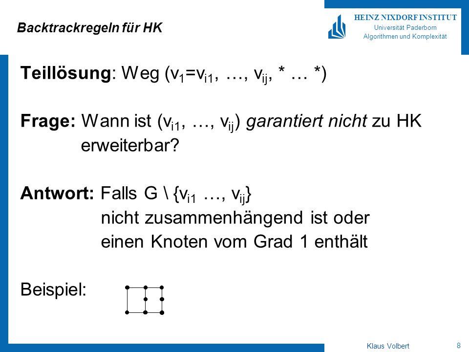 8 HEINZ NIXDORF INSTITUT Universität Paderborn Algorithmen und Komplexität Klaus Volbert Backtrackregeln für HK Teillösung: Weg (v 1 =v i1, …, v ij, * … *) Frage: Wann ist (v i1, …, v ij ) garantiert nicht zu HK erweiterbar.