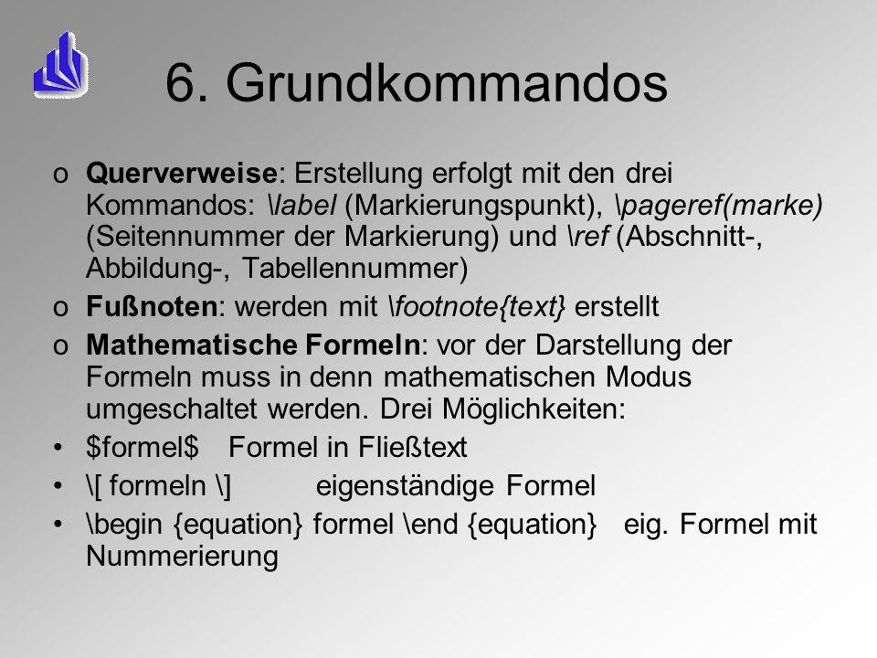 6. Grundkommandos oQuerverweise: Erstellung erfolgt mit den drei Kommandos: \label (Markierungspunkt), \pageref(marke) (Seitennummer der Markierung) u