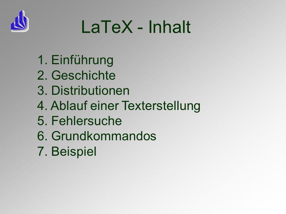 LaTeX - Inhalt 1. Einführung 2. Geschichte 3. Distributionen 4. Ablauf einer Texterstellung 5. Fehlersuche 6. Grundkommandos 7. Beispiel