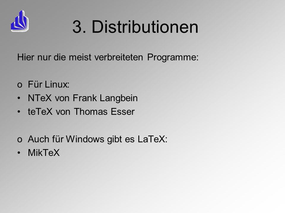 3. Distributionen Hier nur die meist verbreiteten Programme: oFür Linux: NTeX von Frank Langbein teTeX von Thomas Esser oAuch für Windows gibt es LaTe