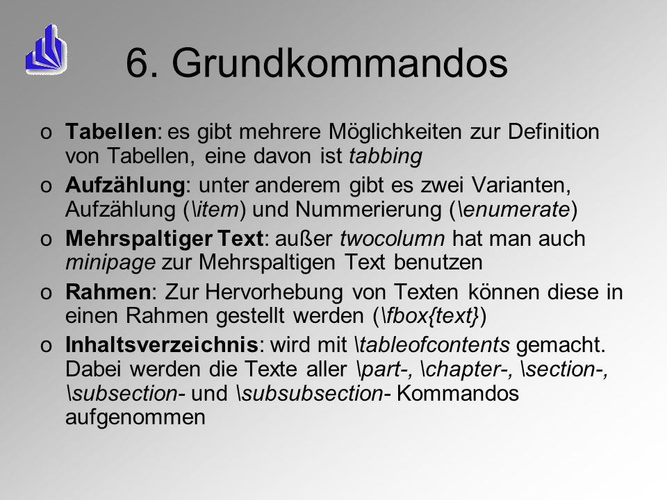 6. Grundkommandos oTabellen: es gibt mehrere Möglichkeiten zur Definition von Tabellen, eine davon ist tabbing oAufzählung: unter anderem gibt es zwei