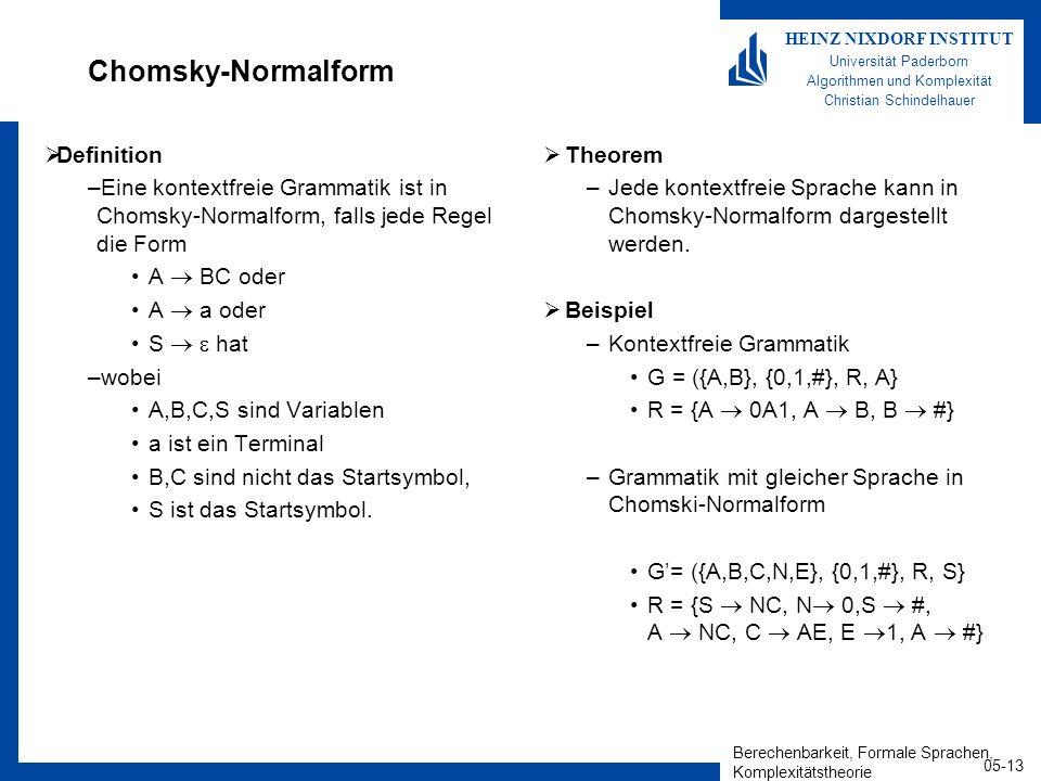 Berechenbarkeit, Formale Sprachen, Komplexitätstheorie 05-13 HEINZ NIXDORF INSTITUT Universität Paderborn Algorithmen und Komplexität Christian Schindelhauer Chomsky-Normalform Definition –Eine kontextfreie Grammatik ist in Chomsky-Normalform, falls jede Regel die Form A BC oder A a oder S hat –wobei A,B,C,S sind Variablen a ist ein Terminal B,C sind nicht das Startsymbol, S ist das Startsymbol.