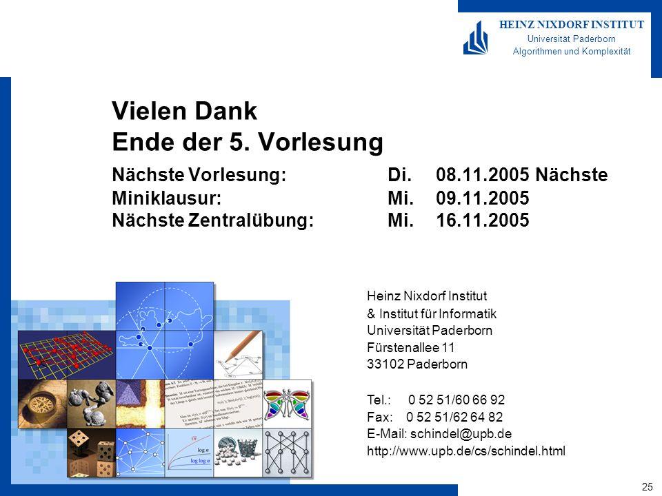 25 HEINZ NIXDORF INSTITUT Universität Paderborn Algorithmen und Komplexität Heinz Nixdorf Institut & Institut für Informatik Universität Paderborn Fürstenallee 11 33102 Paderborn Tel.: 0 52 51/60 66 92 Fax: 0 52 51/62 64 82 E-Mail: schindel@upb.de http://www.upb.de/cs/schindel.html Vielen Dank Ende der 5.