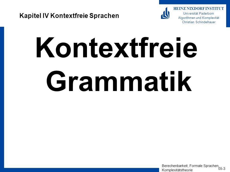 Berechenbarkeit, Formale Sprachen, Komplexitätstheorie 05-14 HEINZ NIXDORF INSTITUT Universität Paderborn Algorithmen und Komplexität Christian Schindelhauer Chomsky-Normalform Definition –Eine kontextfreie Grammatik ist in Chomsky-Normalform, falls jede Regel die Form A BC oder A a oder S hat –wobei A,B,C,S sind Variablen a ist ein Terminal B,C sind nicht das Startsymbol, S ist das Startsymbol.
