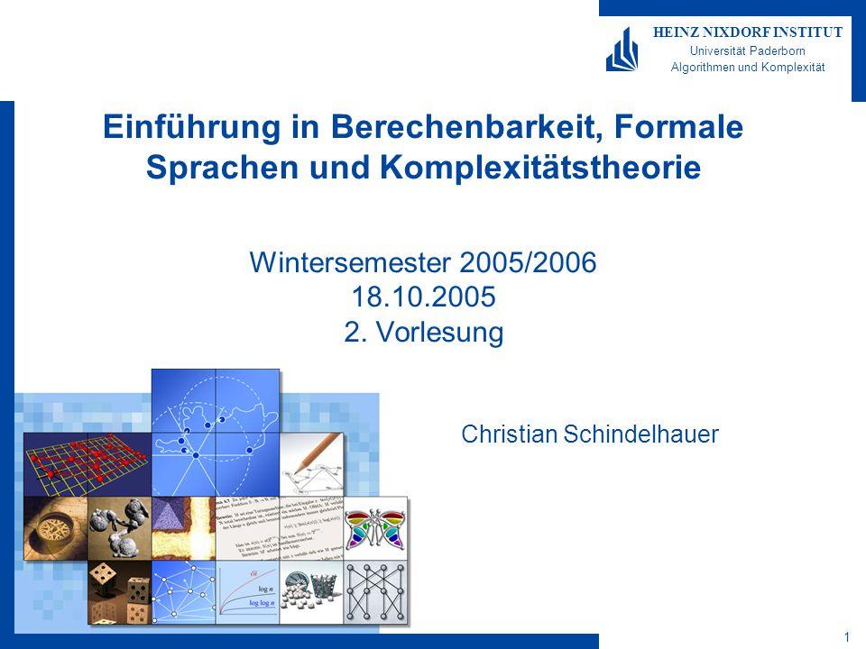 1 HEINZ NIXDORF INSTITUT Universität Paderborn Algorithmen und Komplexität Einführung in Berechenbarkeit, Formale Sprachen und Komplexitätstheorie Wintersemester 2005/2006 18.10.2005 2.