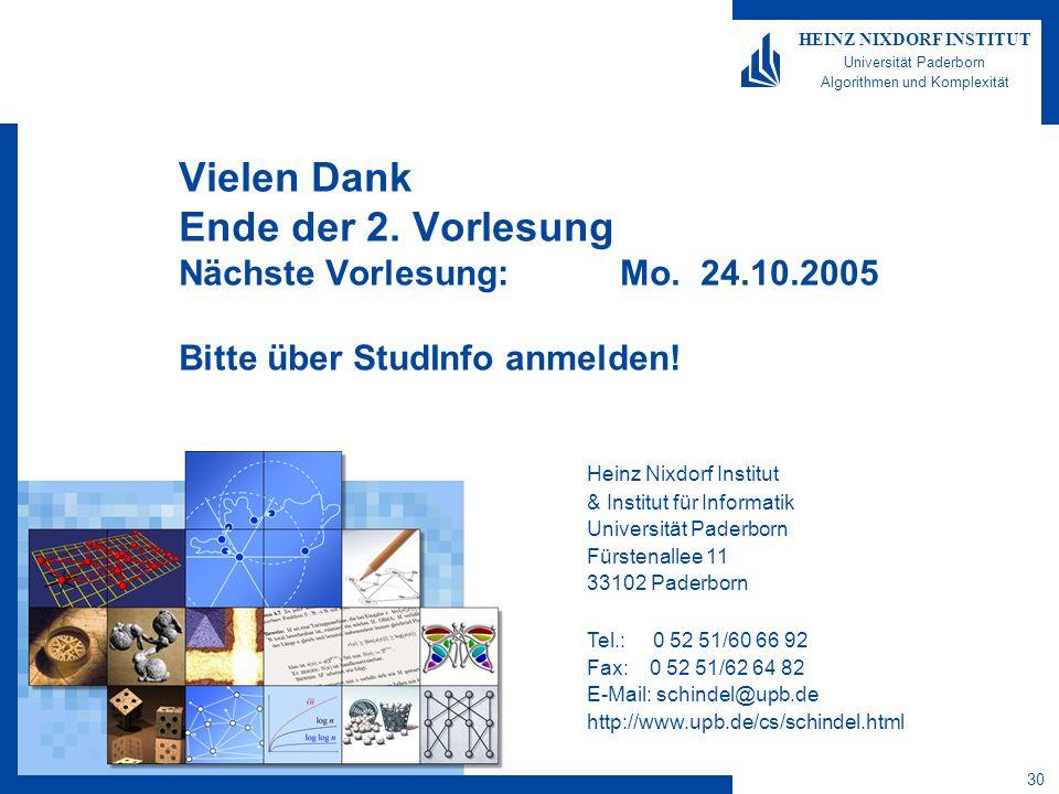30 HEINZ NIXDORF INSTITUT Universität Paderborn Algorithmen und Komplexität Heinz Nixdorf Institut & Institut für Informatik Universität Paderborn Fürstenallee 11 33102 Paderborn Tel.: 0 52 51/60 66 92 Fax: 0 52 51/62 64 82 E-Mail: schindel@upb.de http://www.upb.de/cs/schindel.html Vielen Dank Ende der 2.
