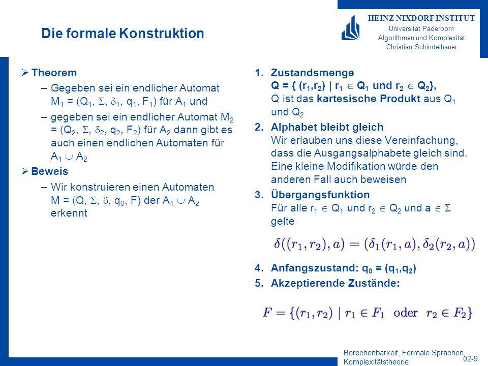 Berechenbarkeit, Formale Sprachen, Komplexitätstheorie 02-9 HEINZ NIXDORF INSTITUT Universität Paderborn Algorithmen und Komplexität Christian Schindelhauer Die formale Konstruktion Theorem –Gegeben sei ein endlicher Automat M 1 = (Q 1,, 1, q 1, F 1 ) für A 1 und –gegeben sei ein endlicher Automat M 2 = (Q 2,, 2, q 2, F 2 ) für A 2 dann gibt es auch einen endlichen Automaten für A 1 A 2 Beweis –Wir konstruieren einen Automaten M = (Q,,, q 0, F) der A 1 A 2 erkennt 1.Zustandsmenge Q = { (r 1,r 2 ) | r 1 Q 1 und r 2 Q 2 }, Q ist das kartesische Produkt aus Q 1 und Q 2 2.Alphabet bleibt gleich Wir erlauben uns diese Vereinfachung, dass die Ausgangsalphabete gleich sind.
