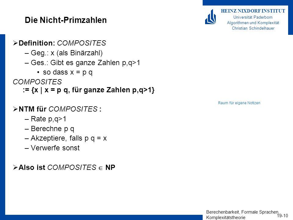 Berechenbarkeit, Formale Sprachen, Komplexitätstheorie 19-10 HEINZ NIXDORF INSTITUT Universität Paderborn Algorithmen und Komplexität Christian Schindelhauer Die Nicht-Primzahlen Definition: COMPOSITES –Geg.: x (als Binärzahl) –Ges.: Gibt es ganze Zahlen p,q>1 so dass x = p q COMPOSITES := {x   x = p q, für ganze Zahlen p,q>1} NTM für COMPOSITES : –Rate p,q>1 –Berechne p q –Akzeptiere, falls p q = x –Verwerfe sonst Also ist COMPOSITES NP Raum für eigene Notizen