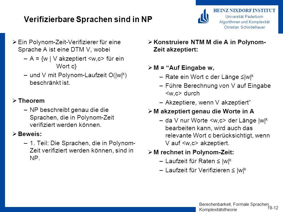 Berechenbarkeit, Formale Sprachen, Komplexitätstheorie 19-12 HEINZ NIXDORF INSTITUT Universität Paderborn Algorithmen und Komplexität Christian Schindelhauer Verifizierbare Sprachen sind in NP Ein Polynom-Zeit-Verifizierer für eine Sprache A ist eine DTM V, wobei –A = {w   V akzeptiert für ein Wort c} –und V mit Polynom-Laufzeit O( w  k ) beschränkt ist.