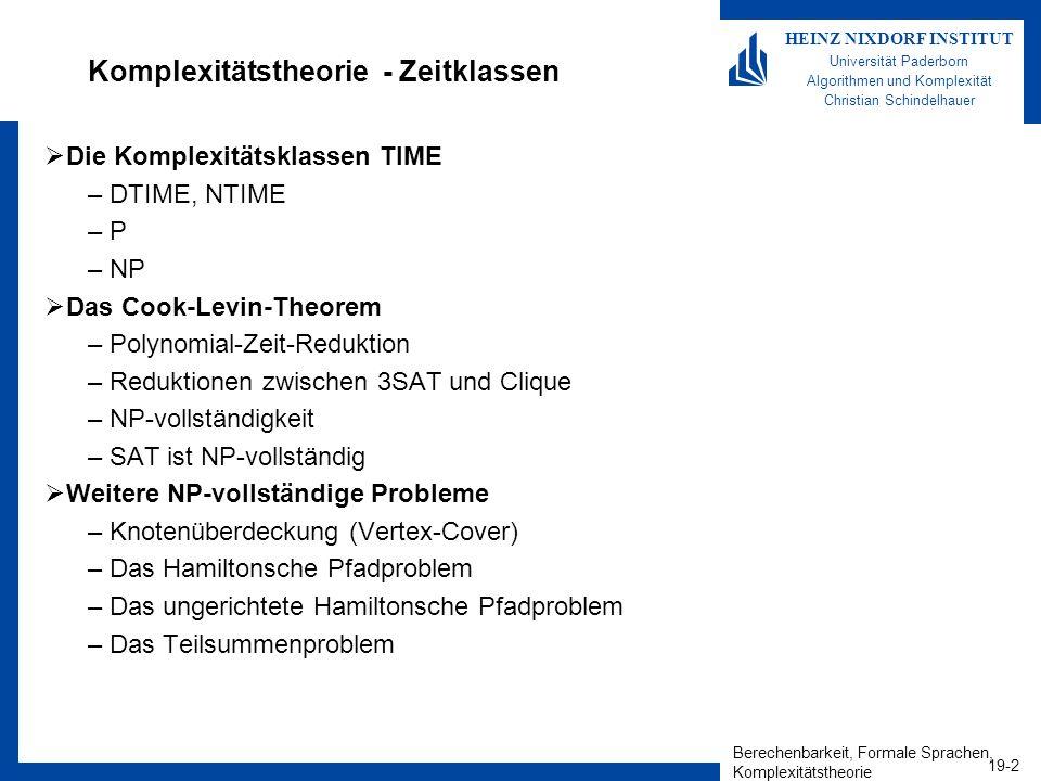 Berechenbarkeit, Formale Sprachen, Komplexitätstheorie 19-2 HEINZ NIXDORF INSTITUT Universität Paderborn Algorithmen und Komplexität Christian Schindelhauer Komplexitätstheorie - Zeitklassen Die Komplexitätsklassen TIME –DTIME, NTIME –P –NP Das Cook-Levin-Theorem –Polynomial-Zeit-Reduktion –Reduktionen zwischen 3SAT und Clique –NP-vollständigkeit –SAT ist NP-vollständig Weitere NP-vollständige Probleme –Knotenüberdeckung (Vertex-Cover) –Das Hamiltonsche Pfadproblem –Das ungerichtete Hamiltonsche Pfadproblem –Das Teilsummenproblem
