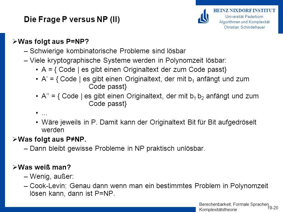 Berechenbarkeit, Formale Sprachen, Komplexitätstheorie 19-20 HEINZ NIXDORF INSTITUT Universität Paderborn Algorithmen und Komplexität Christian Schindelhauer Die Frage P versus NP (II) Was folgt aus P=NP.