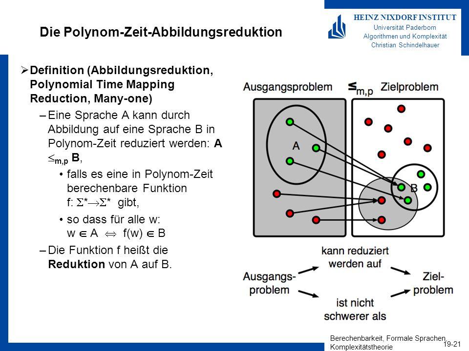 Berechenbarkeit, Formale Sprachen, Komplexitätstheorie 19-21 HEINZ NIXDORF INSTITUT Universität Paderborn Algorithmen und Komplexität Christian Schindelhauer Die Polynom-Zeit-Abbildungsreduktion Definition (Abbildungsreduktion, Polynomial Time Mapping Reduction, Many-one) –Eine Sprache A kann durch Abbildung auf eine Sprache B in Polynom-Zeit reduziert werden: A m,p B, falls es eine in Polynom-Zeit berechenbare Funktion f: * * gibt, so dass für alle w: w A f(w) B –Die Funktion f heißt die Reduktion von A auf B.
