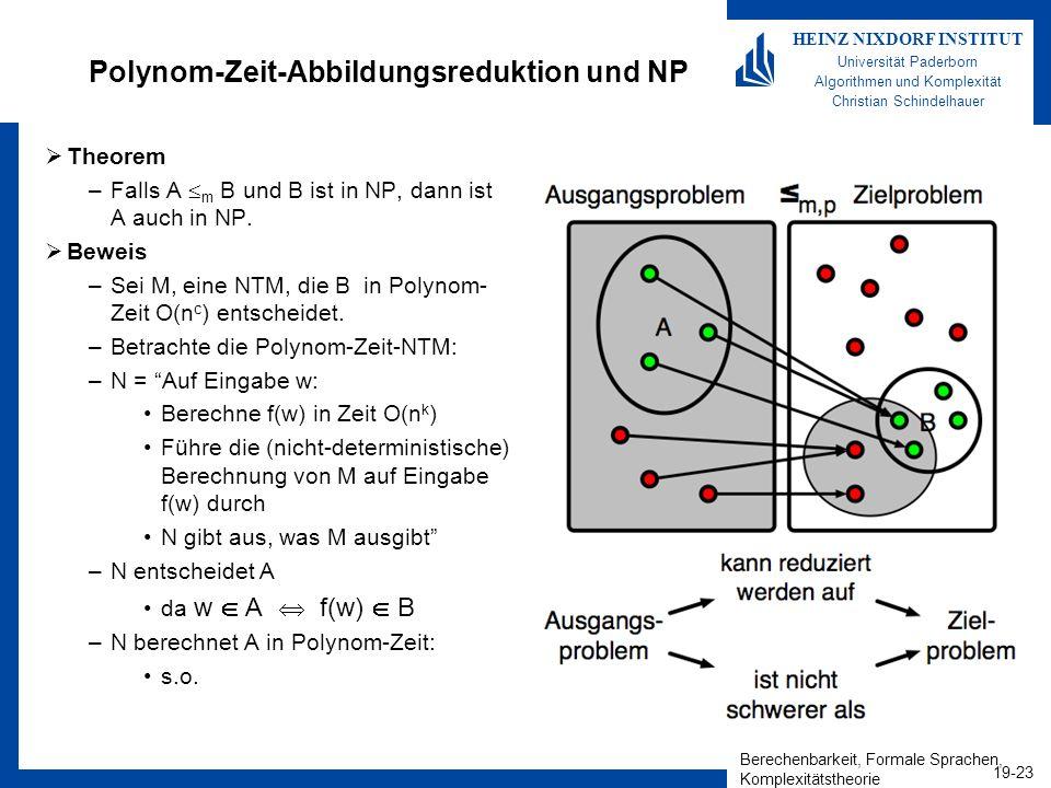 Berechenbarkeit, Formale Sprachen, Komplexitätstheorie 19-23 HEINZ NIXDORF INSTITUT Universität Paderborn Algorithmen und Komplexität Christian Schindelhauer Polynom-Zeit-Abbildungsreduktion und NP Theorem –Falls A m B und B ist in NP, dann ist A auch in NP.