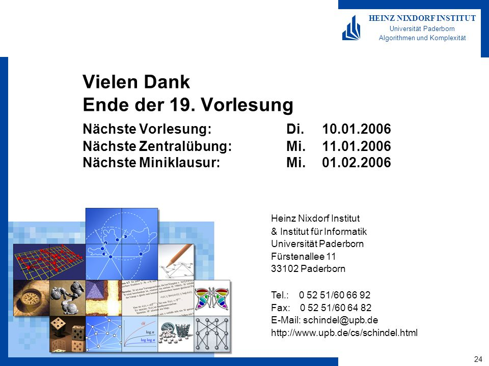24 HEINZ NIXDORF INSTITUT Universität Paderborn Algorithmen und Komplexität Heinz Nixdorf Institut & Institut für Informatik Universität Paderborn Fürstenallee 11 33102 Paderborn Tel.: 0 52 51/60 66 92 Fax: 0 52 51/60 64 82 E-Mail: schindel@upb.de http://www.upb.de/cs/schindel.html Vielen Dank Ende der 19.