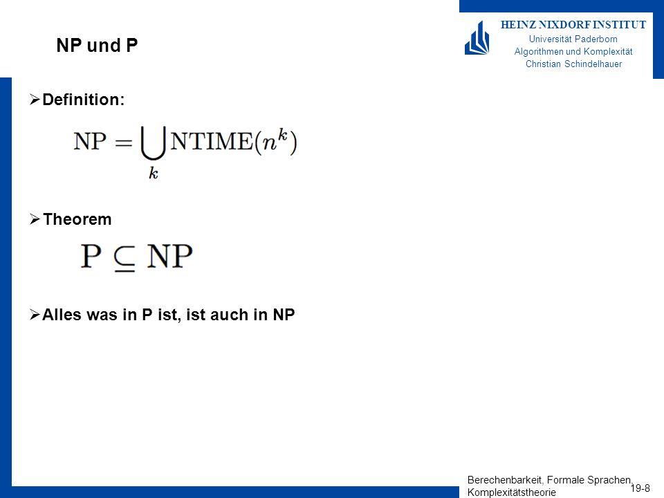 Berechenbarkeit, Formale Sprachen, Komplexitätstheorie 19-8 HEINZ NIXDORF INSTITUT Universität Paderborn Algorithmen und Komplexität Christian Schindelhauer NP und P Definition: Theorem Alles was in P ist, ist auch in NP