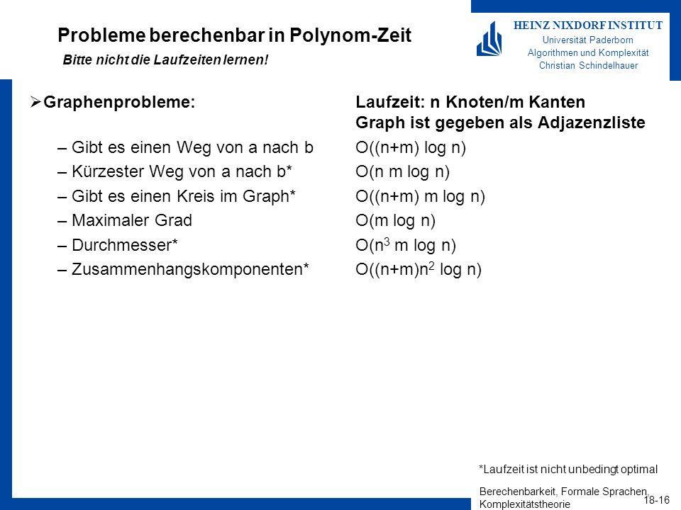 Berechenbarkeit, Formale Sprachen, Komplexitätstheorie 18-16 HEINZ NIXDORF INSTITUT Universität Paderborn Algorithmen und Komplexität Christian Schindelhauer Probleme berechenbar in Polynom-Zeit Bitte nicht die Laufzeiten lernen.
