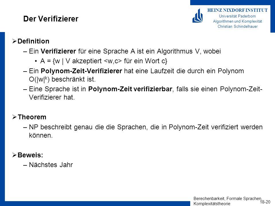 Berechenbarkeit, Formale Sprachen, Komplexitätstheorie 18-20 HEINZ NIXDORF INSTITUT Universität Paderborn Algorithmen und Komplexität Christian Schindelhauer Der Verifizierer Definition –Ein Verifizierer für eine Sprache A ist ein Algorithmus V, wobei A = {w | V akzeptiert für ein Wort c} –Ein Polynom-Zeit-Verifizierer hat eine Laufzeit die durch ein Polynom O(|w| k ) beschränkt ist.