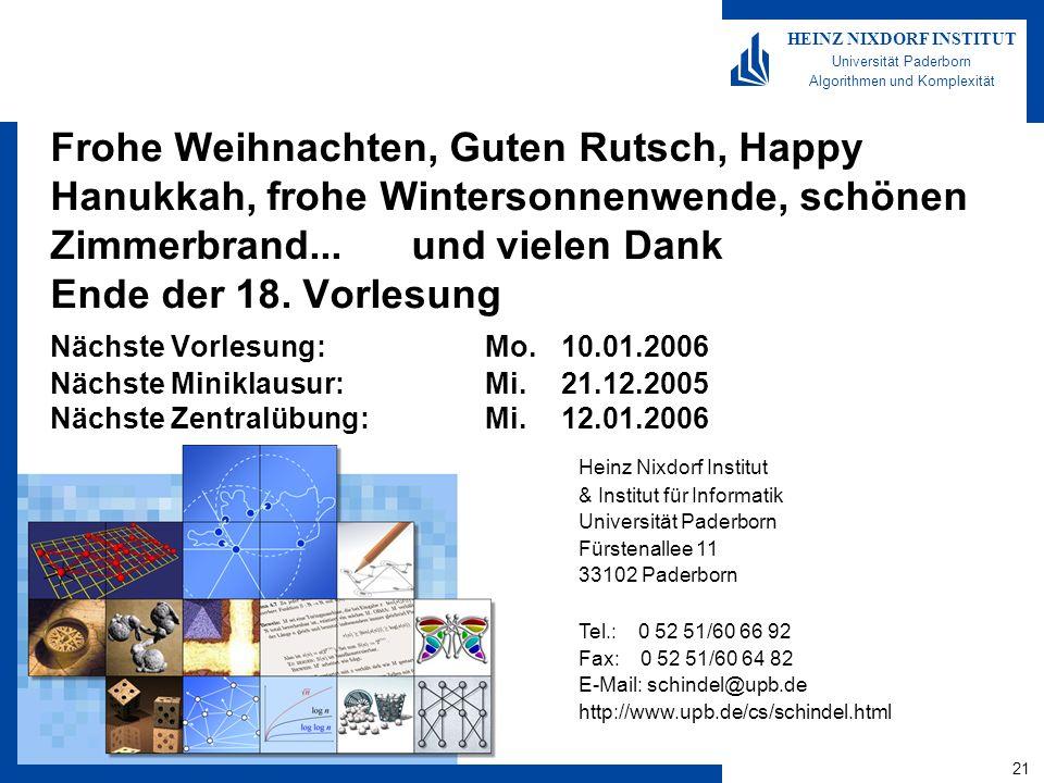 21 HEINZ NIXDORF INSTITUT Universität Paderborn Algorithmen und Komplexität Heinz Nixdorf Institut & Institut für Informatik Universität Paderborn Fürstenallee 11 33102 Paderborn Tel.: 0 52 51/60 66 92 Fax: 0 52 51/60 64 82 E-Mail: schindel@upb.de http://www.upb.de/cs/schindel.html Frohe Weihnachten, Guten Rutsch, Happy Hanukkah, frohe Wintersonnenwende, schönen Zimmerbrand...