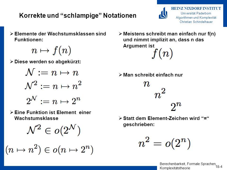Berechenbarkeit, Formale Sprachen, Komplexitätstheorie 18-4 HEINZ NIXDORF INSTITUT Universität Paderborn Algorithmen und Komplexität Christian Schindelhauer Korrekte und schlampige Notationen Elemente der Wachstumsklassen sind Funktionen: Diese werden so abgekürzt: Eine Funktion ist Element einer Wachstumsklasse Meistens schreibt man einfach nur f(n) und nimmt implizit an, dass n das Argument ist Man schreibt einfach nur Statt dem Element-Zeichen wird = geschrieben: