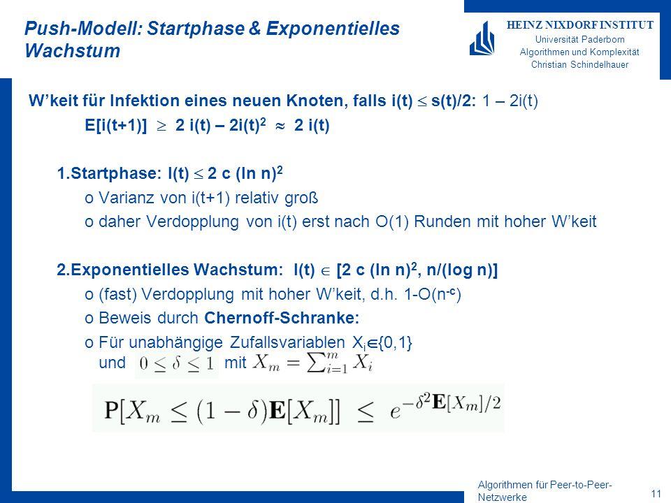 Algorithmen für Peer-to-Peer- Netzwerke 11 HEINZ NIXDORF INSTITUT Universität Paderborn Algorithmen und Komplexität Christian Schindelhauer Push-Modell: Startphase & Exponentielles Wachstum Wkeit für Infektion eines neuen Knoten, falls i(t) s(t)/2: 1 – 2i(t) E[i(t+1)] 2 i(t) – 2i(t) 2 2 i(t) 1.Startphase: I(t) 2 c (ln n) 2 oVarianz von i(t+1) relativ groß odaher Verdopplung von i(t) erst nach O(1) Runden mit hoher Wkeit 2.Exponentielles Wachstum: I(t) [2 c (ln n) 2, n/(log n)] o(fast) Verdopplung mit hoher Wkeit, d.h.