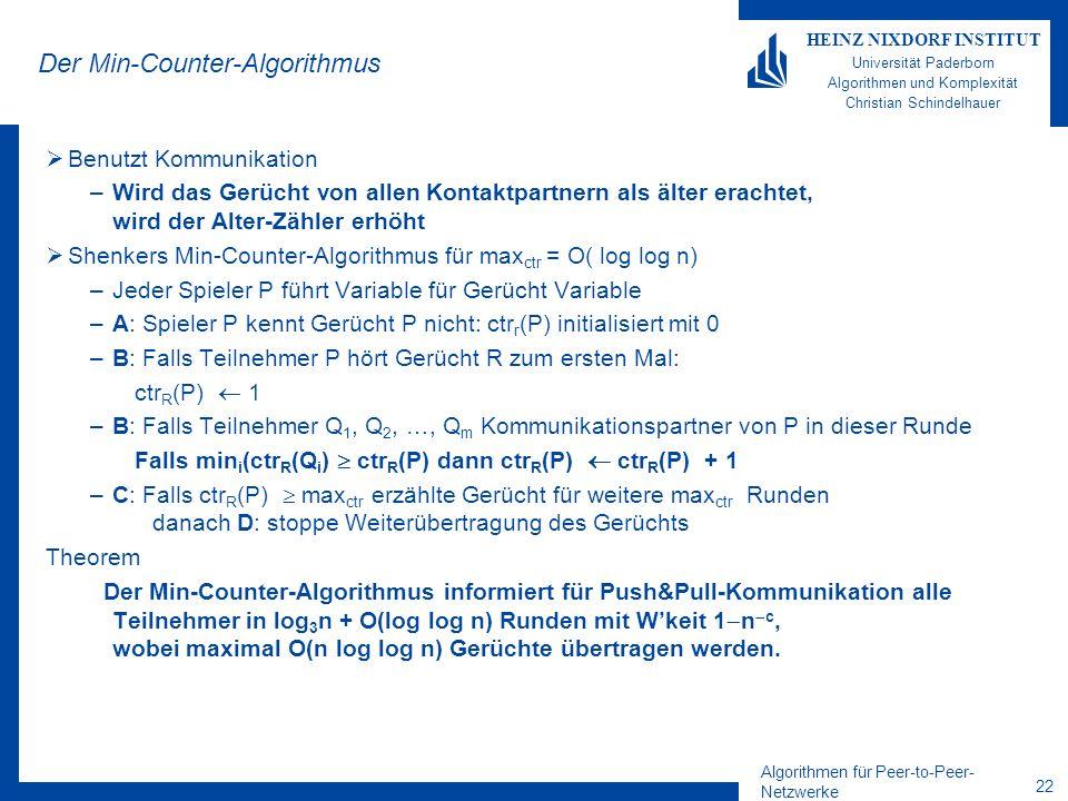 Algorithmen für Peer-to-Peer- Netzwerke 22 HEINZ NIXDORF INSTITUT Universität Paderborn Algorithmen und Komplexität Christian Schindelhauer Der Min-Counter-Algorithmus Benutzt Kommunikation –Wird das Gerücht von allen Kontaktpartnern als älter erachtet, wird der Alter-Zähler erhöht Shenkers Min-Counter-Algorithmus für max ctr = O( log log n) –Jeder Spieler P führt Variable für Gerücht Variable –A: Spieler P kennt Gerücht P nicht: ctr r (P) initialisiert mit 0 –B: Falls Teilnehmer P hört Gerücht R zum ersten Mal: ctr R (P) 1 –B: Falls Teilnehmer Q 1, Q 2, …, Q m Kommunikationspartner von P in dieser Runde Falls min i (ctr R (Q i ) ctr R (P) dann ctr R (P) ctr R (P) + 1 –C: Falls ctr R (P) max ctr erzählte Gerücht für weitere max ctr Runden danach D: stoppe Weiterübertragung des Gerüchts Theorem Der Min-Counter-Algorithmus informiert für Push&Pull-Kommunikation alle Teilnehmer in log 3 n + O(log log n) Runden mit Wkeit 1 n c, wobei maximal O(n log log n) Gerüchte übertragen werden.