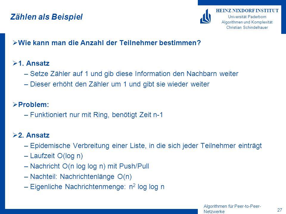 Algorithmen für Peer-to-Peer- Netzwerke 27 HEINZ NIXDORF INSTITUT Universität Paderborn Algorithmen und Komplexität Christian Schindelhauer Zählen als Beispiel Wie kann man die Anzahl der Teilnehmer bestimmen.