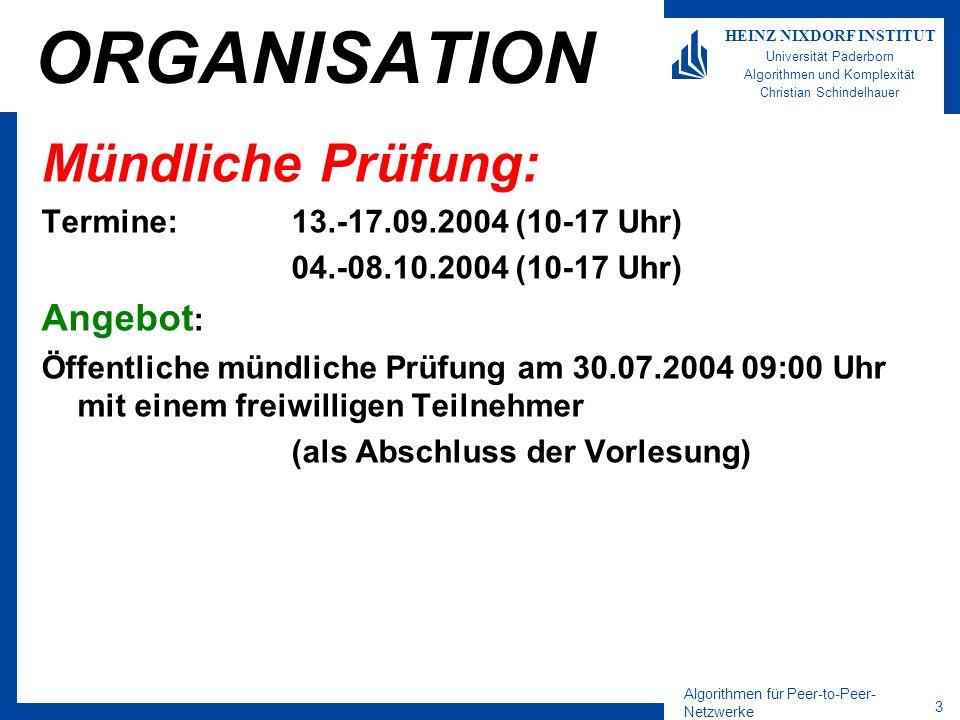 Algorithmen für Peer-to-Peer- Netzwerke 3 HEINZ NIXDORF INSTITUT Universität Paderborn Algorithmen und Komplexität Christian Schindelhauer ORGANISATION Mündliche Prüfung: Termine:13.-17.09.2004 (10-17 Uhr) 04.-08.10.2004 (10-17 Uhr) Angebot : Öffentliche mündliche Prüfung am 30.07.2004 09:00 Uhr mit einem freiwilligen Teilnehmer (als Abschluss der Vorlesung)