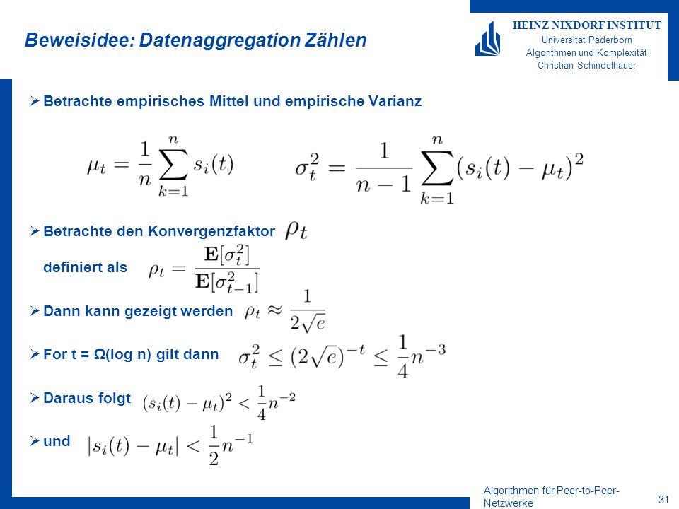 Algorithmen für Peer-to-Peer- Netzwerke 31 HEINZ NIXDORF INSTITUT Universität Paderborn Algorithmen und Komplexität Christian Schindelhauer Beweisidee: Datenaggregation Zählen Betrachte empirisches Mittel und empirische Varianz Betrachte den Konvergenzfaktor definiert als Dann kann gezeigt werden For t = (log n) gilt dann Daraus folgt und