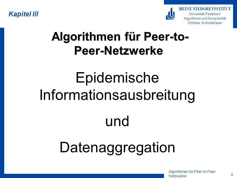 Algorithmen für Peer-to-Peer- Netzwerke 5 HEINZ NIXDORF INSTITUT Universität Paderborn Algorithmen und Komplexität Christian Schindelhauer Epidemische Algorithmen Synonym: –Gerücht, Virus, Nachricht, Epidemie Epicast –Neue Information wird zum Gerücht –Solange das Gerücht neu ist, wird es weiterverbreitet –Ist das Gerücht alt, soll es schon allen bekannt sein Epidemischer Algorithmus [Demers et al 87] –verbreitet Information wie einen Virus –robuste Alternative zu Broadcast Kommunikationsform: –Random-Call-Modell Für die Analyse betrachten wir nur ein Gerücht –Gelten die Eigenschaften mit hoher Wahrscheinlichkeit, dann gilt es auch für polynomiell viele Gerüchte