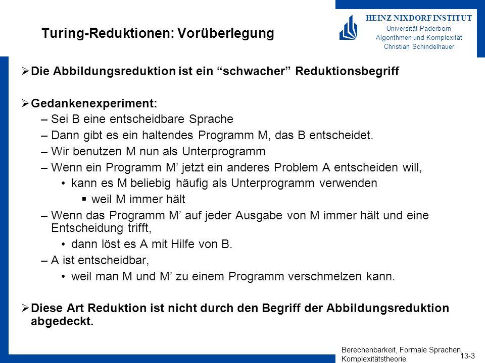 Berechenbarkeit, Formale Sprachen, Komplexitätstheorie 13-14 HEINZ NIXDORF INSTITUT Universität Paderborn Algorithmen und Komplexität Christian Schindelhauer Selbst-Reproduktion in anderen Sprachen http://www.nyx.net/~gthompso/quine.htm C: char*f= char*f=%c%s%c;main(){printf(f,34,f,34,10);}%c ; main(){printf(f,34,f,34,10);} Java: –class S{public static void main(String[]a){String s= class S{public static void main(String[]a){String s=;char c=34;System.out.println(s.substring(0,52)+c+s+c+s.substring(52));}} ;char c=34;System.out.println(s.substring(0,52)+c+s+c+s.substring(52));}} Pascal: –const a= const a= ;b= begin write(a,#39,a,#39#59#98#61#39,b,#39#59#10,b) end. ; begin write(a,#39,a,#39#59#98#61#39,b,#39#59#10,b) end.