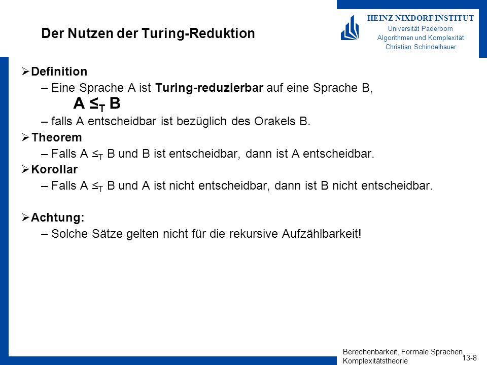 Berechenbarkeit, Formale Sprachen, Komplexitätstheorie 13-9 HEINZ NIXDORF INSTITUT Universität Paderborn Algorithmen und Komplexität Christian Schindelhauer Das Halteproblem ist immer noch nicht entscheidbar Theorem –A TM T HALT TM.