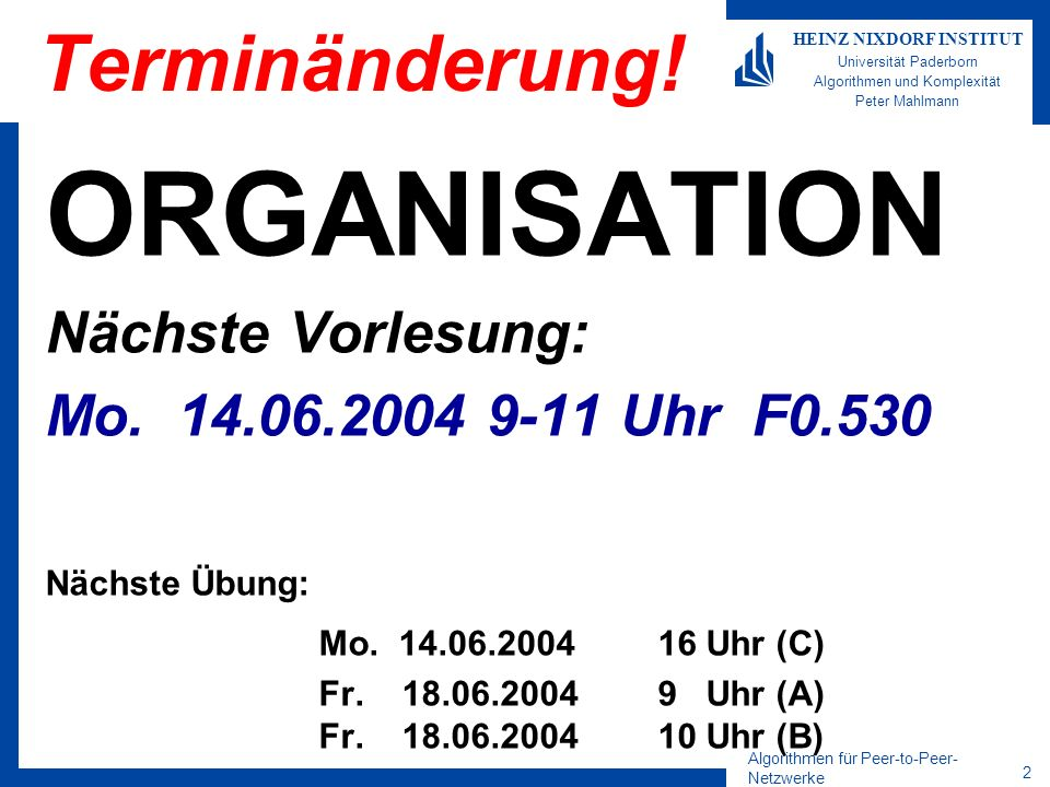 Algorithmen für Peer-to-Peer- Netzwerke 13 HEINZ NIXDORF INSTITUT Universität Paderborn Algorithmen und Komplexität Peter Mahlmann Routing im Detail L: l -Nachbarschaft R: Routing-Table M: Knoten in der Nähe von D (gemäß Latenzzeit) D: Schlüssel A:Node-ID des aktuellen Peers R i l : l -te Zeile und i-te Spalte der Routing-Table L i : Nummerierung der l - Nachbarschaft D l : l -te Ziffer des Schlüssels D shl(A): Länge des gemeinsamen Präfix von A und D in Ziffern
