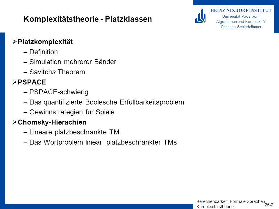 Berechenbarkeit, Formale Sprachen, Komplexitätstheorie 25-13 HEINZ NIXDORF INSTITUT Universität Paderborn Algorithmen und Komplexität Christian Schindelhauer Maximale Berechnungszeit einer s(n)-Platz-DTM/NTM Lemma –Jede s(n)-Platz-DTM hat eine Laufzeit von 2 O(s(n)).