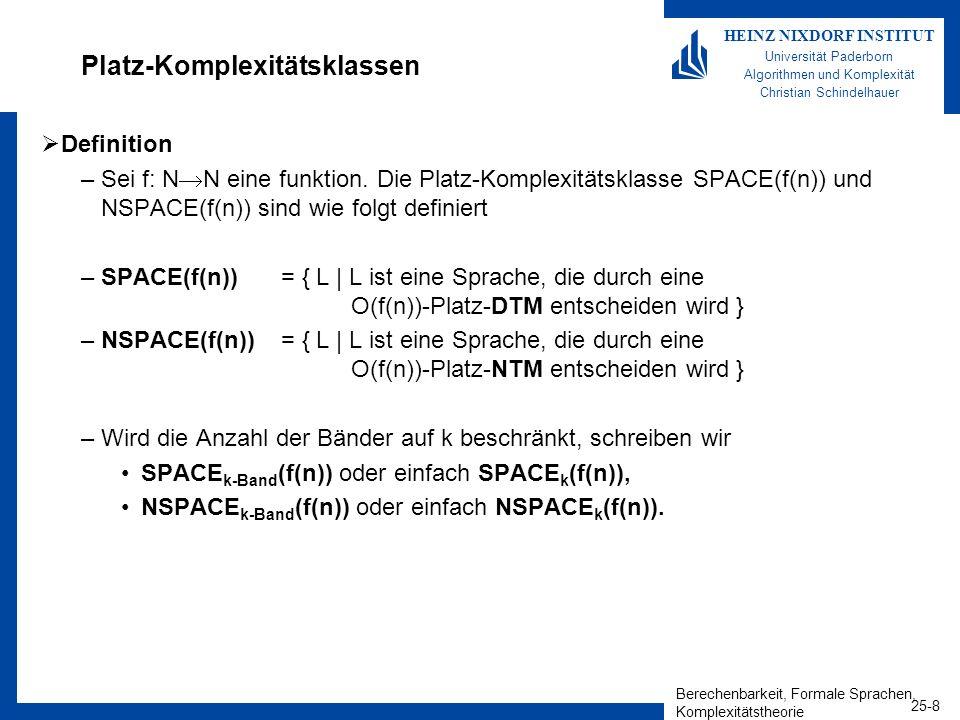 Berechenbarkeit, Formale Sprachen, Komplexitätstheorie 25-9 HEINZ NIXDORF INSTITUT Universität Paderborn Algorithmen und Komplexität Christian Schindelhauer Beispiel: SAT ist in SPACE 2 (N) Betrachte folgende 2-Band-DTM: –Gegeben eine Boolesche-Formel F mit m Variablen x 1,...,x m –Für alle Belegungen von z 1,...,z m {0,1} m Setze Belegung z 1,...,z m in F ein Ist F(z 1,...,z m ) wahr, dann halte und akzeptiere sonst verwerfe Laufzeitanalyse: –Auswerten der Funktion: O(n) –Anzahl verschiedener Belegungen (mn): 2 n –Insgesamt: O(n 2 n ) Platzbedarf: –Auswerten der Funktion: O(n) –Speichern der Belegung: O(n) –Insgesamt: O(n)