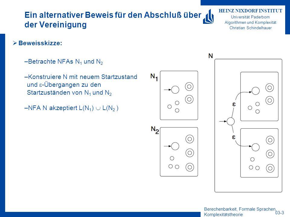 Berechenbarkeit, Formale Sprachen, Komplexitätstheorie 03-4 HEINZ NIXDORF INSTITUT Universität Paderborn Algorithmen und Komplexität Christian Schindelhauer Abschluss unter Vereinigung Alternativer Beweis –Gegeben seien nichtdeterministische endliche Automaten N 1 = (Q 1,, 1, q 1, F 1 ) und N 2 = (Q 2,, 2, q 2, F 2 ) Konstruktion von N = (Q,,, q 0, F) mit L(N)= L(N 1 ) L(N 2 ) 1.Zustandsmenge: Q = {q 0 } Q 1 Q 2 2.Anfangszustand: q 0 3.Akzeptierende Zustände: F = F 1 F 2 4.Übergangsfunktion