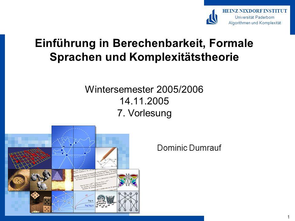 1 HEINZ NIXDORF INSTITUT Universität Paderborn Algorithmen und Komplexität Einführung in Berechenbarkeit, Formale Sprachen und Komplexitätstheorie Wintersemester 2005/2006 14.11.2005 7.