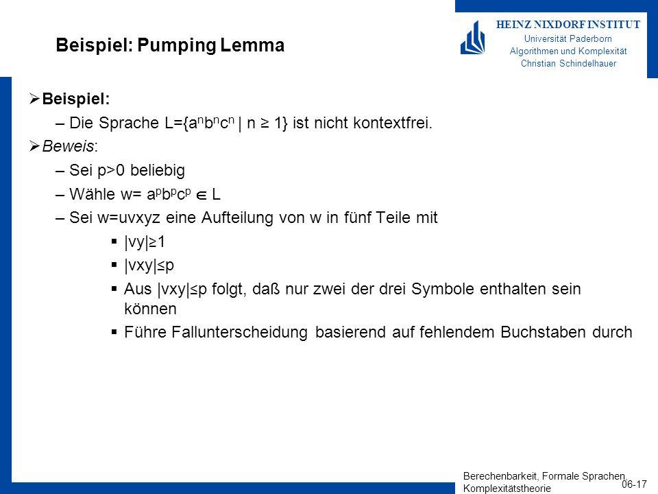 Berechenbarkeit, Formale Sprachen, Komplexitätstheorie 06-17 HEINZ NIXDORF INSTITUT Universität Paderborn Algorithmen und Komplexität Christian Schindelhauer Beispiel: Pumping Lemma Beispiel: –Die Sprache L={a n b n c n | n 1} ist nicht kontextfrei.