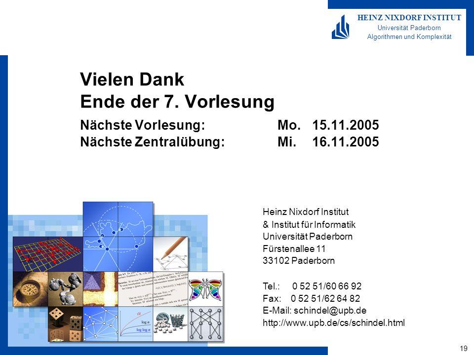 19 HEINZ NIXDORF INSTITUT Universität Paderborn Algorithmen und Komplexität Heinz Nixdorf Institut & Institut für Informatik Universität Paderborn Fürstenallee 11 33102 Paderborn Tel.: 0 52 51/60 66 92 Fax: 0 52 51/62 64 82 E-Mail: schindel@upb.de http://www.upb.de/cs/schindel.html Vielen Dank Ende der 7.