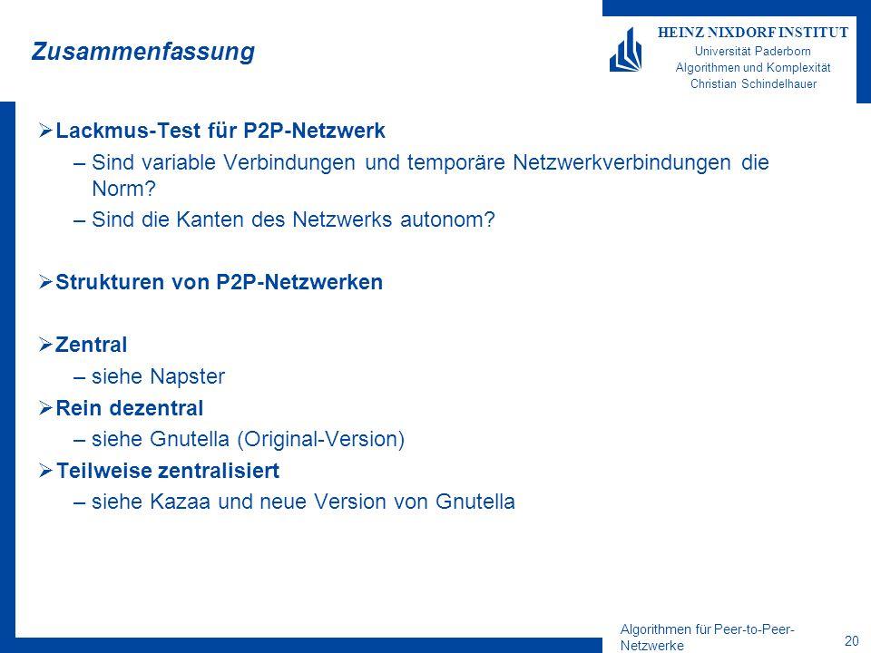 Algorithmen für Peer-to-Peer- Netzwerke 20 HEINZ NIXDORF INSTITUT Universität Paderborn Algorithmen und Komplexität Christian Schindelhauer Zusammenfassung Lackmus-Test für P2P-Netzwerk –Sind variable Verbindungen und temporäre Netzwerkverbindungen die Norm.