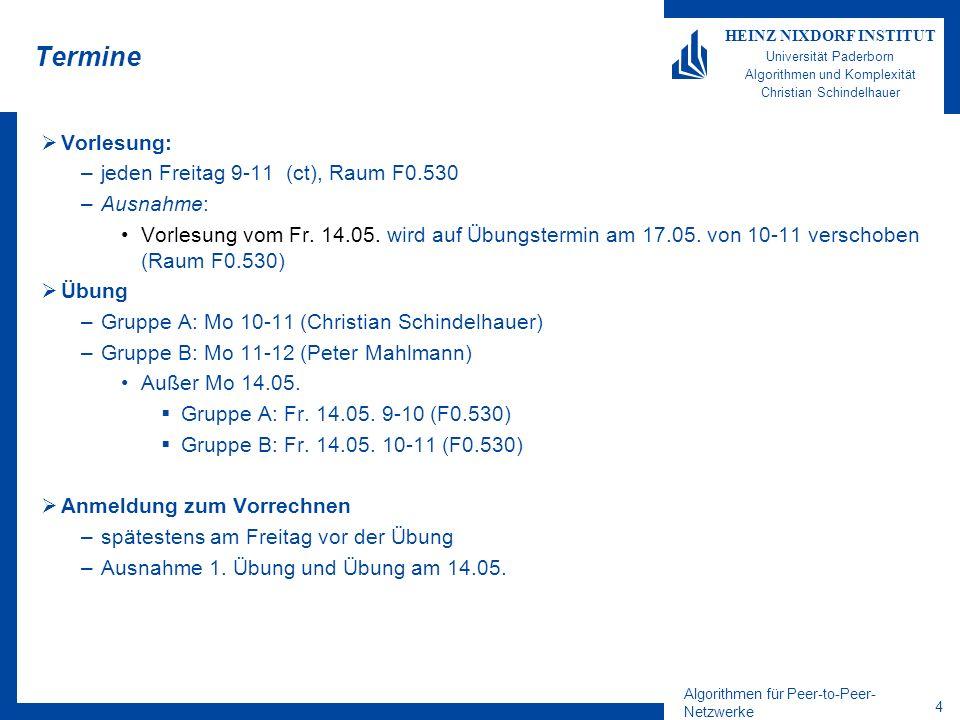 Algorithmen für Peer-to-Peer- Netzwerke 4 HEINZ NIXDORF INSTITUT Universität Paderborn Algorithmen und Komplexität Christian Schindelhauer Termine Vorlesung: –jeden Freitag 9-11 (ct), Raum F0.530 –Ausnahme: Vorlesung vom Fr.
