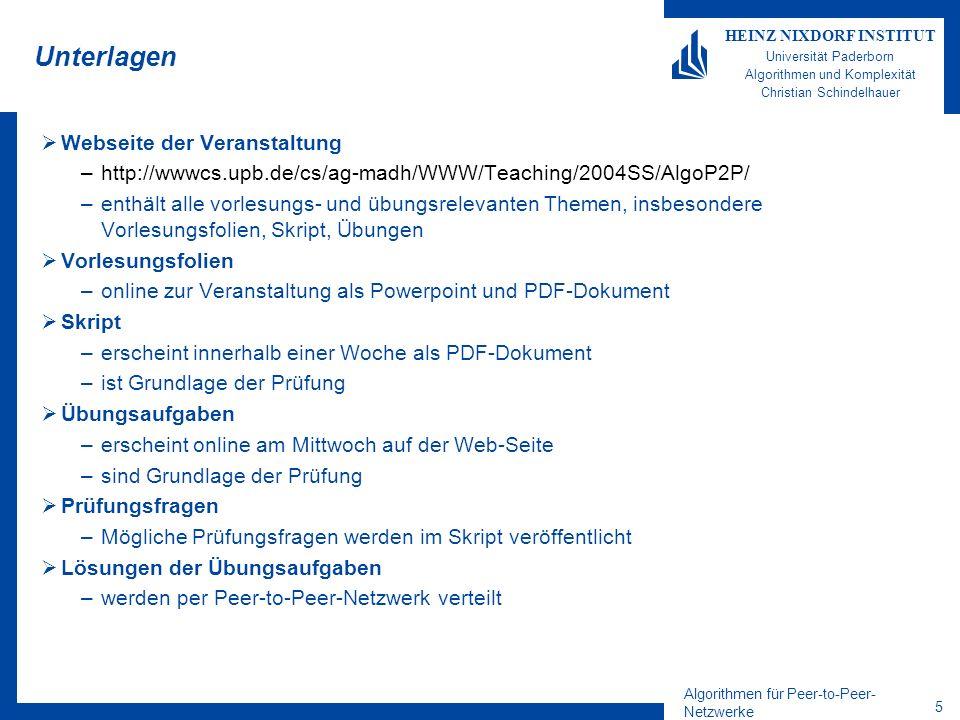 Algorithmen für Peer-to-Peer- Netzwerke 5 HEINZ NIXDORF INSTITUT Universität Paderborn Algorithmen und Komplexität Christian Schindelhauer Unterlagen Webseite der Veranstaltung –http://wwwcs.upb.de/cs/ag-madh/WWW/Teaching/2004SS/AlgoP2P/ –enthält alle vorlesungs- und übungsrelevanten Themen, insbesondere Vorlesungsfolien, Skript, Übungen Vorlesungsfolien –online zur Veranstaltung als Powerpoint und PDF-Dokument Skript –erscheint innerhalb einer Woche als PDF-Dokument –ist Grundlage der Prüfung Übungsaufgaben –erscheint online am Mittwoch auf der Web-Seite –sind Grundlage der Prüfung Prüfungsfragen –Mögliche Prüfungsfragen werden im Skript veröffentlicht Lösungen der Übungsaufgaben –werden per Peer-to-Peer-Netzwerk verteilt